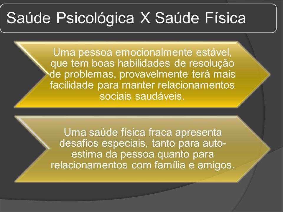 Saúde Psicológica X Saúde Física Uma pessoa emocionalmente estável, que tem boas habilidades de resolução de problemas, provavelmente terá mais facili
