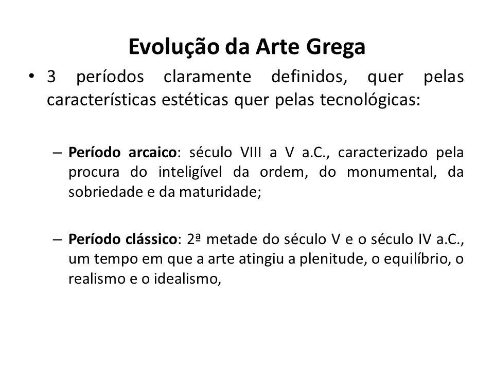 Evolução da Arte Grega 3 períodos claramente definidos, quer pelas características estéticas quer pelas tecnológicas: – Período arcaico: século VIII a