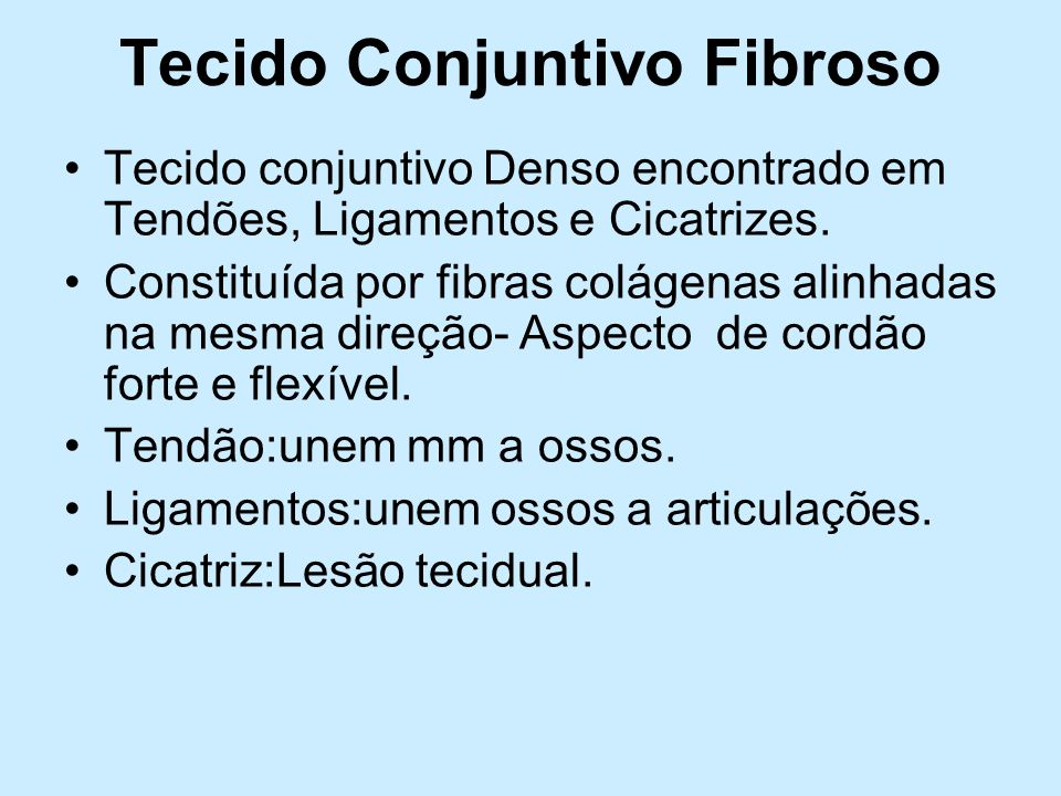 Tecido Conjuntivo Fibroso Tecido conjuntivo Denso encontrado em Tendões, Ligamentos e Cicatrizes. Constituída por fibras colágenas alinhadas na mesma