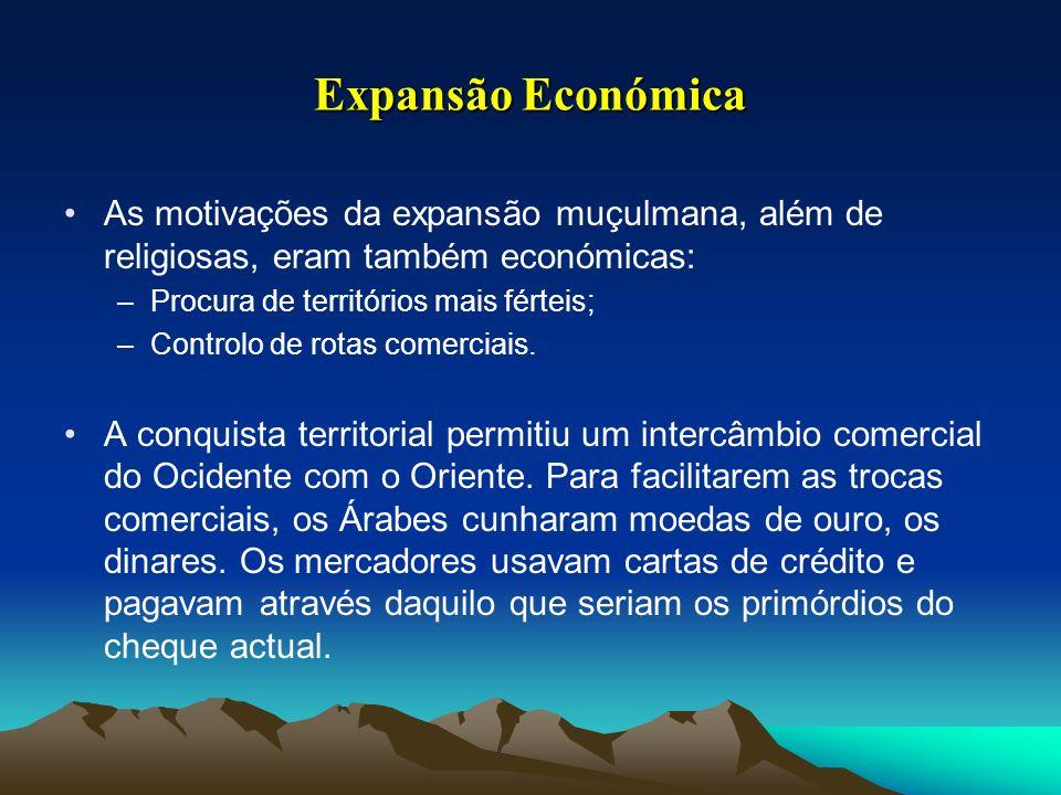Expansão Económica As motivações da expansão muçulmana, além de religiosas, eram também económicas: –Procura de territórios mais férteis; –Controlo de