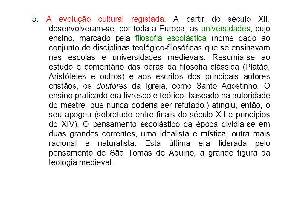 5. A evolução cultural registada. A partir do século XII, desenvolveram-se, por toda a Europa, as universidades, cujo ensino, marcado pela filosofia e
