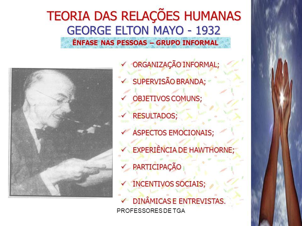 PROFESSORES DE TGA TEORIA DAS RELAÇÕES HUMANAS GEORGE ELTON MAYO - 1932 ÊNFASE NAS PESSOAS – GRUPO INFORMAL ORGANIZAÇÃO INFORMAL; ORGANIZAÇÃO INFORMAL
