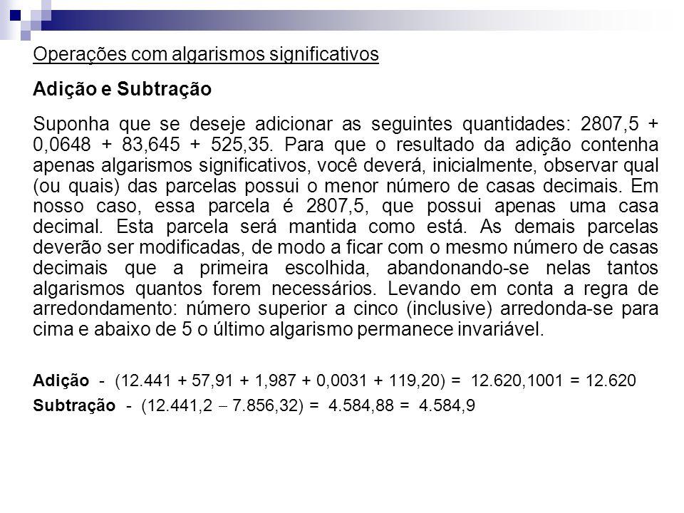 Operações com algarismos significativos Adição e Subtração Suponha que se deseje adicionar as seguintes quantidades: 2807,5 + 0,0648 + 83,645 + 525,35