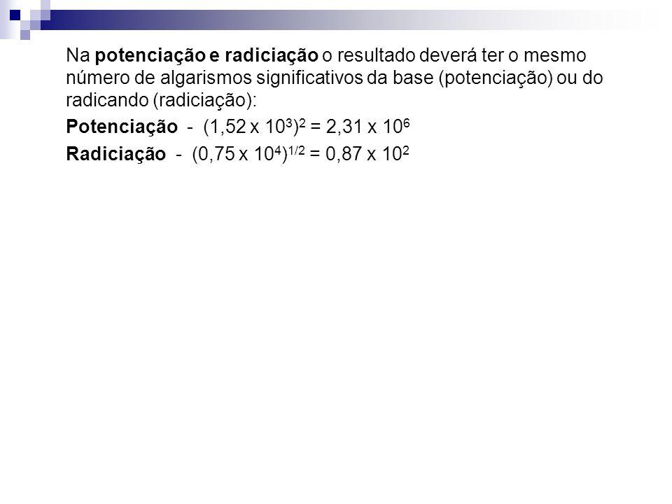 Na potenciação e radiciação o resultado deverá ter o mesmo número de algarismos significativos da base (potenciação) ou do radicando (radiciação): Pot
