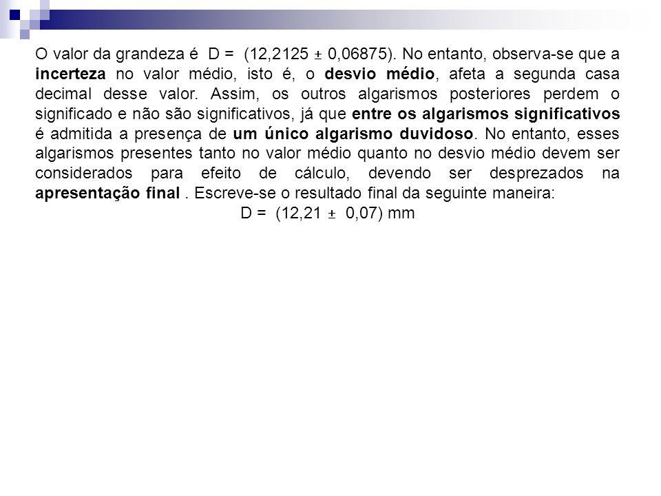 O valor da grandeza é D = (12,2125 0,06875). No entanto, observa-se que a incerteza no valor médio, isto é, o desvio médio, afeta a segunda casa decim