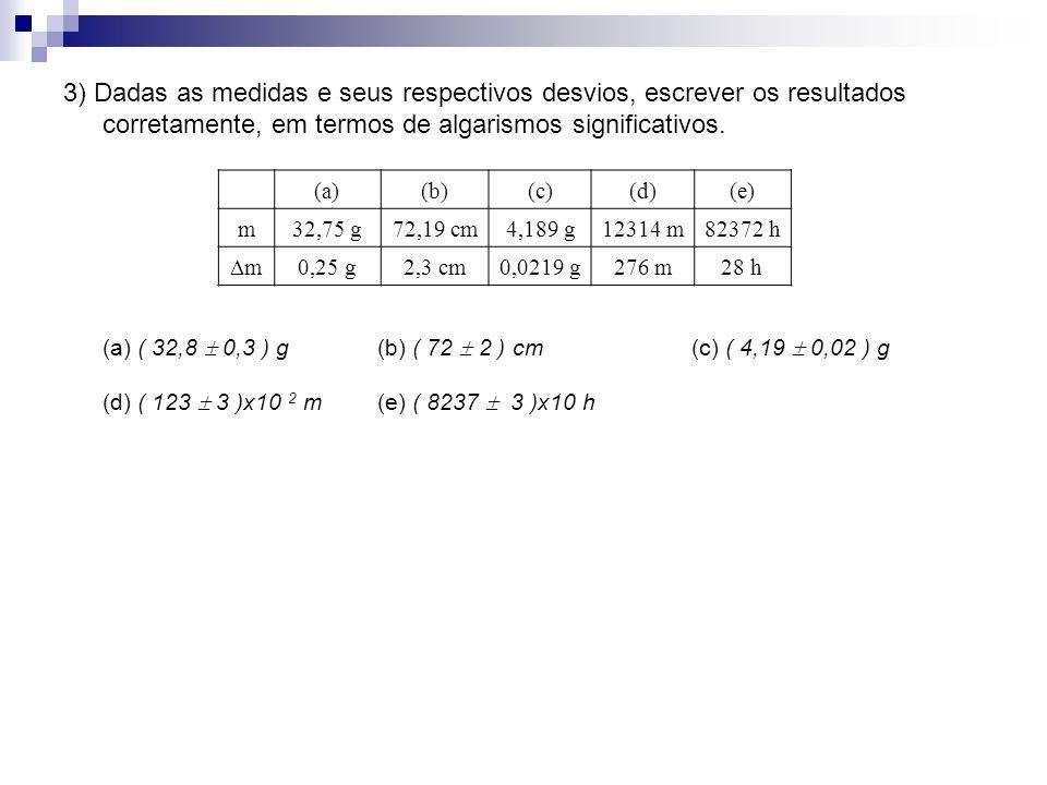 3) Dadas as medidas e seus respectivos desvios, escrever os resultados corretamente, em termos de algarismos significativos. (a) ( 32,8 0,3 ) g(b) ( 7
