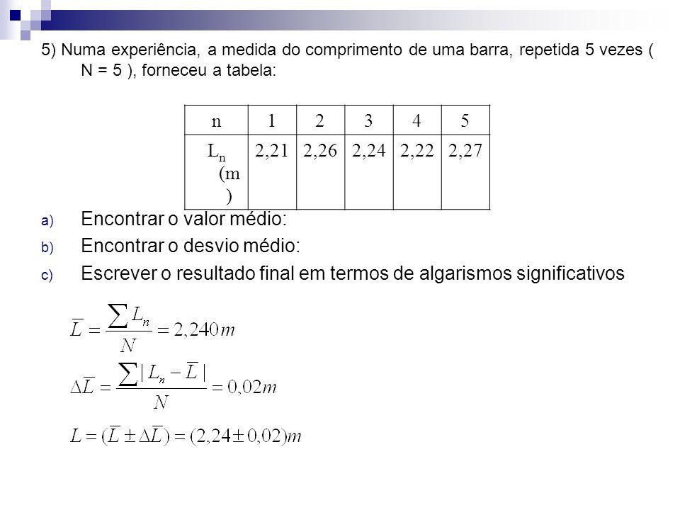 5) Numa experiência, a medida do comprimento de uma barra, repetida 5 vezes ( N = 5 ), forneceu a tabela: a) Encontrar o valor médio: b) Encontrar o d