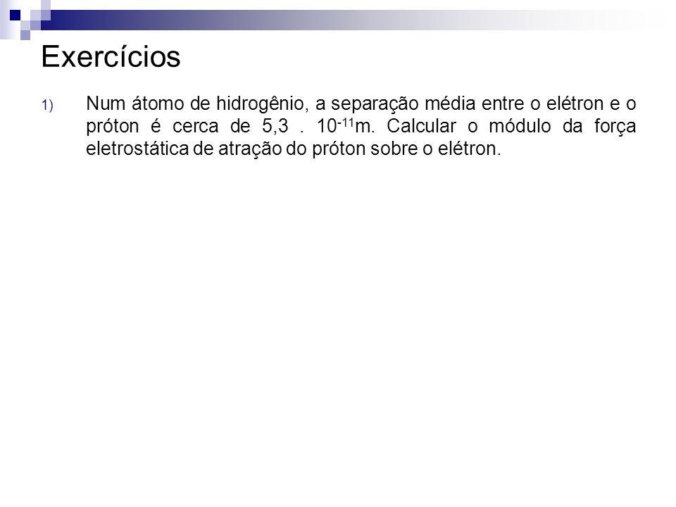 Exercícios 1) Num átomo de hidrogênio, a separação média entre o elétron e o próton é cerca de 5,3. 10 -11 m. Calcular o módulo da força eletrostática