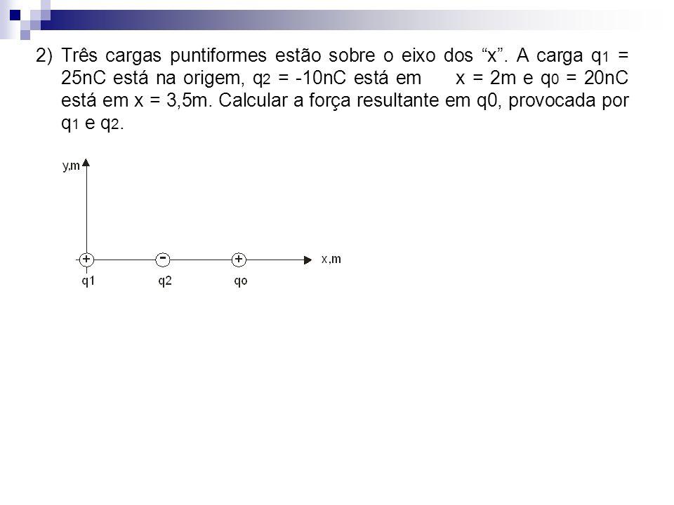 2) Três cargas puntiformes estão sobre o eixo dos x. A carga q 1 = 25nC está na origem, q 2 = -10nC está em x = 2m e q 0 = 20nC está em x = 3,5m. Calc