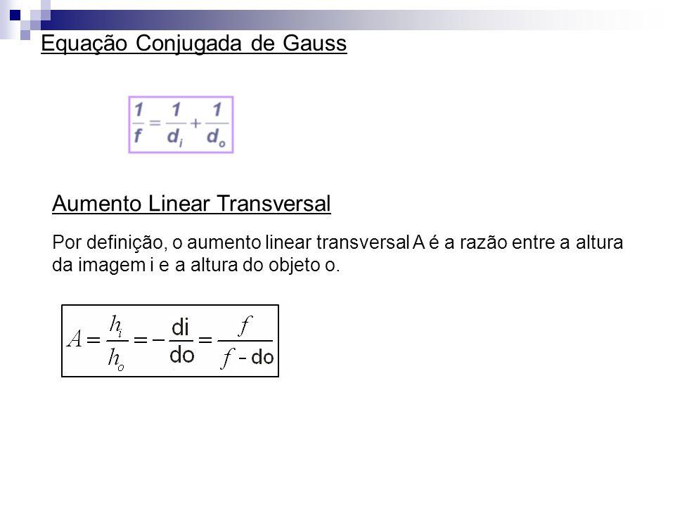 Equação Conjugada de Gauss Aumento Linear Transversal Por definição, o aumento linear transversal A é a razão entre a altura da imagem i e a altura do objeto o.