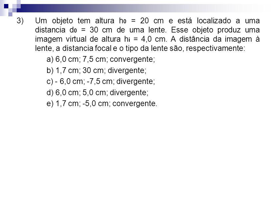 3) Um objeto tem altura h 0 = 20 cm e está localizado a uma distancia d 0 = 30 cm de uma lente. Esse objeto produz uma imagem virtual de altura h i =