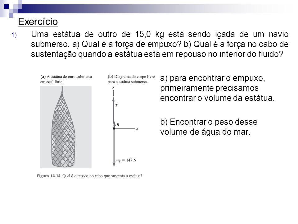 Exercício 1) Uma estátua de outro de 15,0 kg está sendo içada de um navio submerso. a) Qual é a força de empuxo? b) Qual é a força no cabo de sustenta