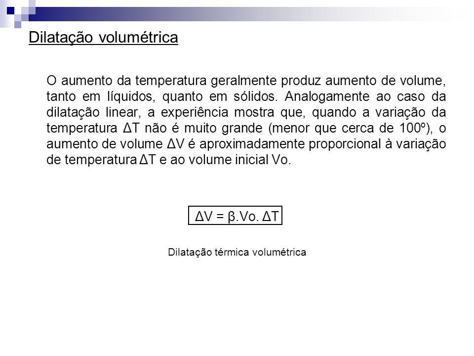 Dilatação volumétrica O aumento da temperatura geralmente produz aumento de volume, tanto em líquidos, quanto em sólidos. Analogamente ao caso da dila