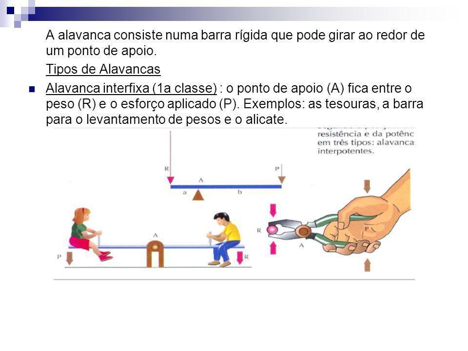 A alavanca consiste numa barra rígida que pode girar ao redor de um ponto de apoio. Tipos de Alavancas Alavanca interfixa (1a classe) : o ponto de apo