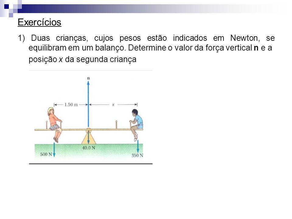 Exercícios 1) Duas crianças, cujos pesos estão indicados em Newton, se equilibram em um balanço. Determine o valor da força vertical n e a posição x d