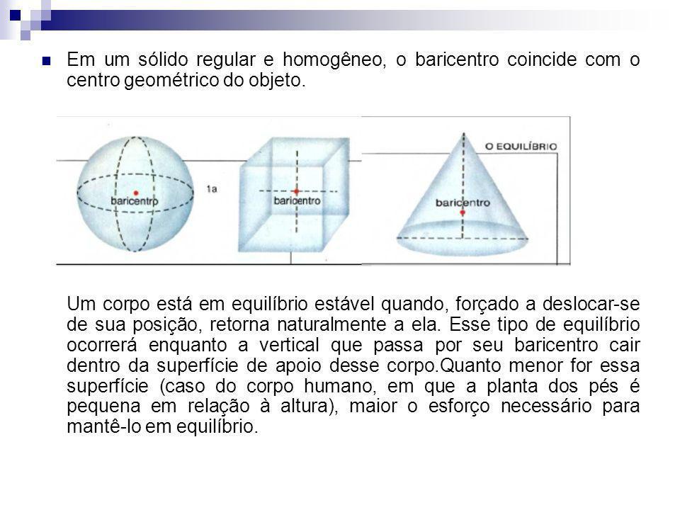 Em um sólido regular e homogêneo, o baricentro coincide com o centro geométrico do objeto. Um corpo está em equilíbrio estável quando, forçado a deslo
