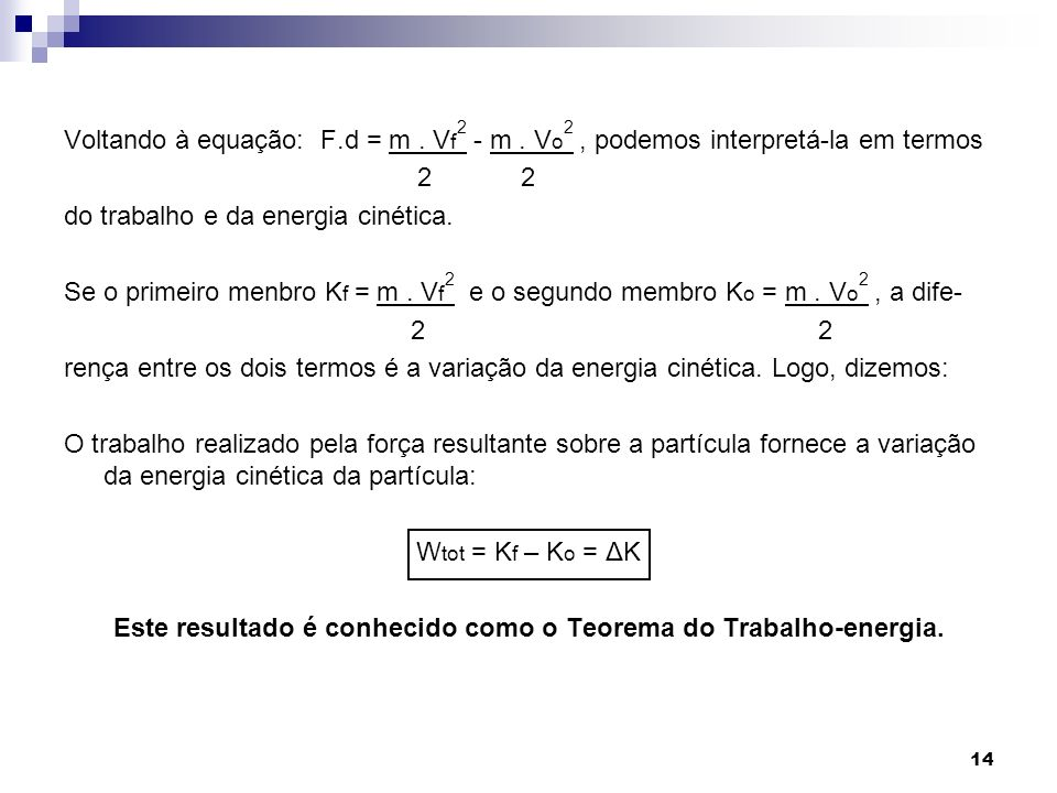 14 Voltando à equação: F.d = m. V f 2 - m. V o 2, podemos interpretá-la em termos 2 2 do trabalho e da energia cinética. Se o primeiro menbro K f = m.