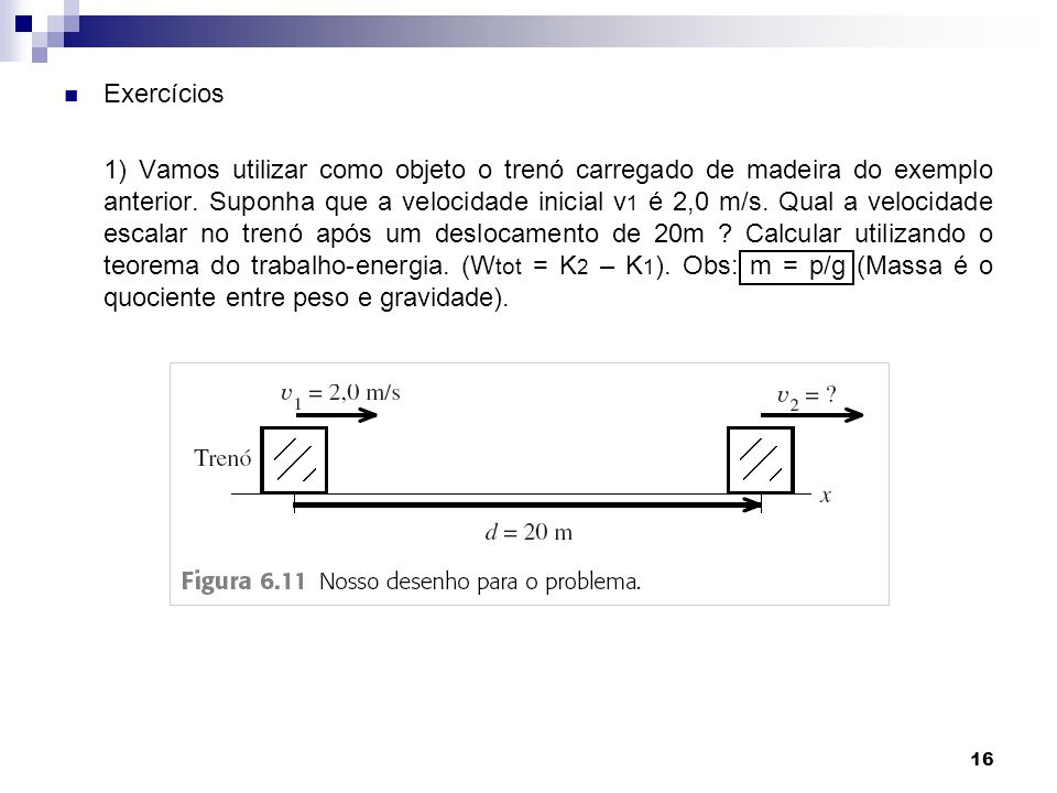16 Exercícios 1) Vamos utilizar como objeto o trenó carregado de madeira do exemplo anterior. Suponha que a velocidade inicial v 1 é 2,0 m/s. Qual a v
