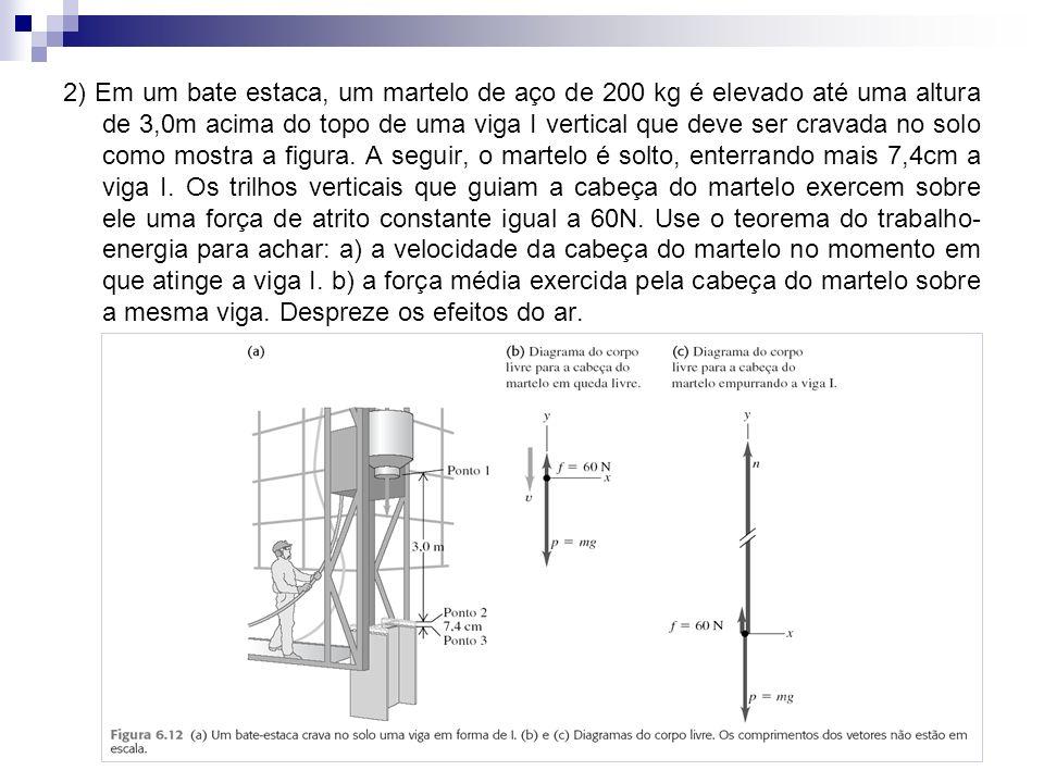 17 2) Em um bate estaca, um martelo de aço de 200 kg é elevado até uma altura de 3,0m acima do topo de uma viga I vertical que deve ser cravada no solo como mostra a figura.