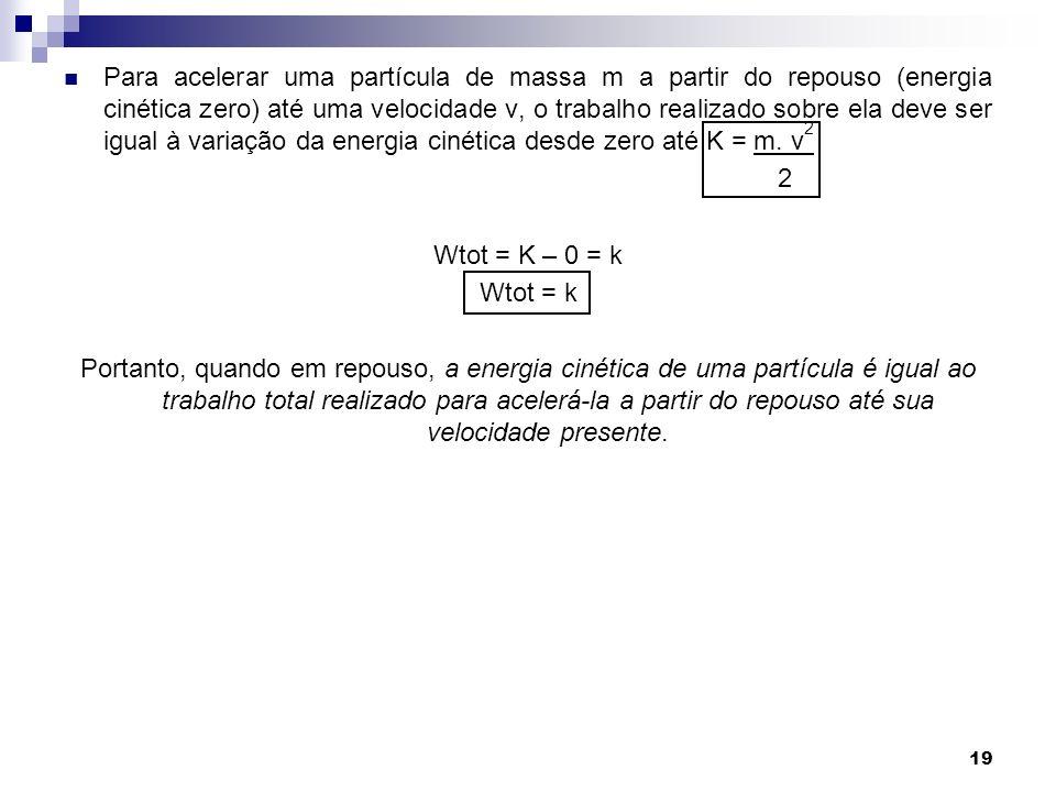 19 Para acelerar uma partícula de massa m a partir do repouso (energia cinética zero) até uma velocidade v, o trabalho realizado sobre ela deve ser igual à variação da energia cinética desde zero até K = m.