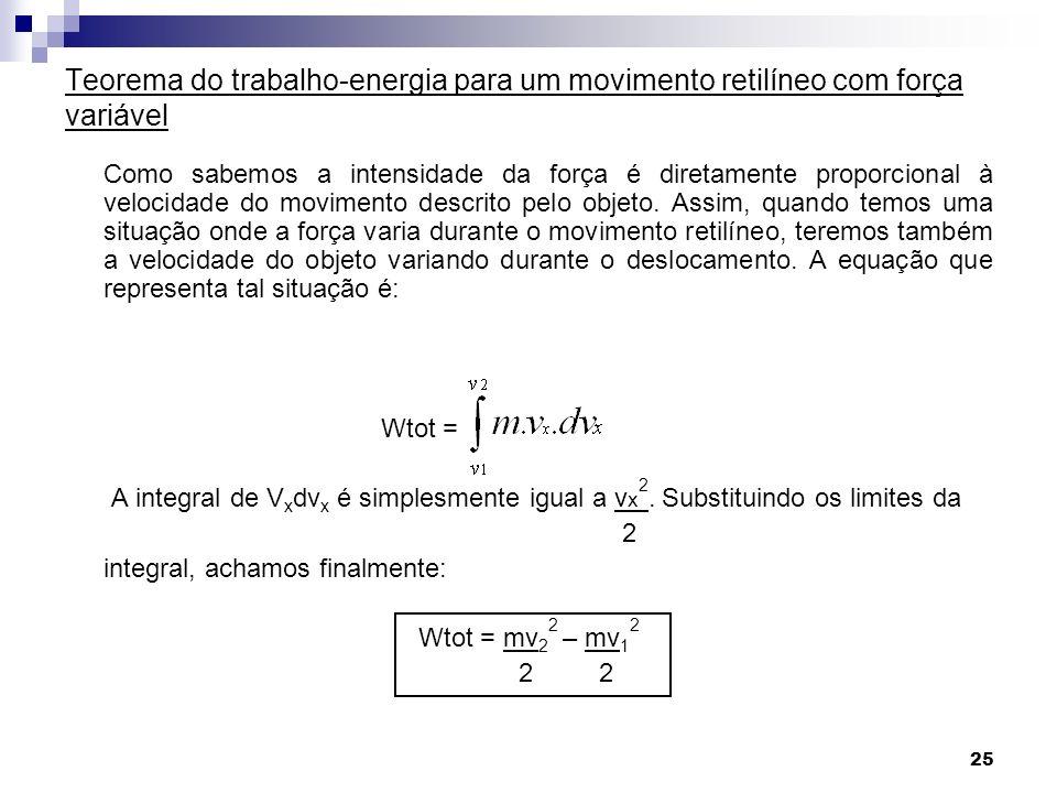 25 Teorema do trabalho-energia para um movimento retilíneo com força variável Como sabemos a intensidade da força é diretamente proporcional à velocidade do movimento descrito pelo objeto.