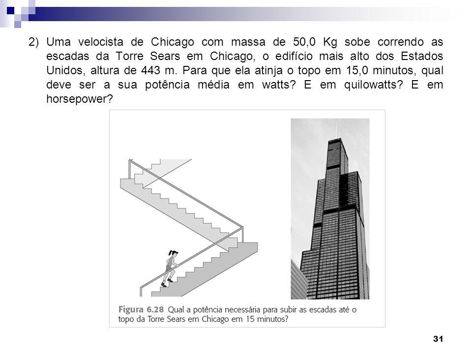 31 2) Uma velocista de Chicago com massa de 50,0 Kg sobe correndo as escadas da Torre Sears em Chicago, o edifício mais alto dos Estados Unidos, altura de 443 m.