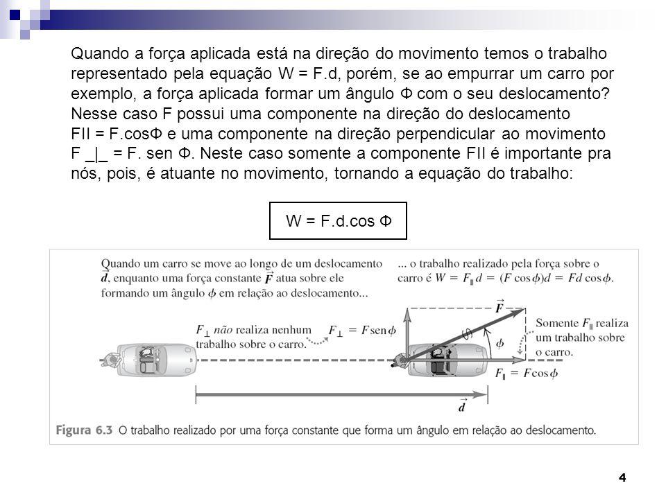 4 Quando a força aplicada está na direção do movimento temos o trabalho representado pela equação W = F.d, porém, se ao empurrar um carro por exemplo, a força aplicada formar um ângulo Ф com o seu deslocamento.