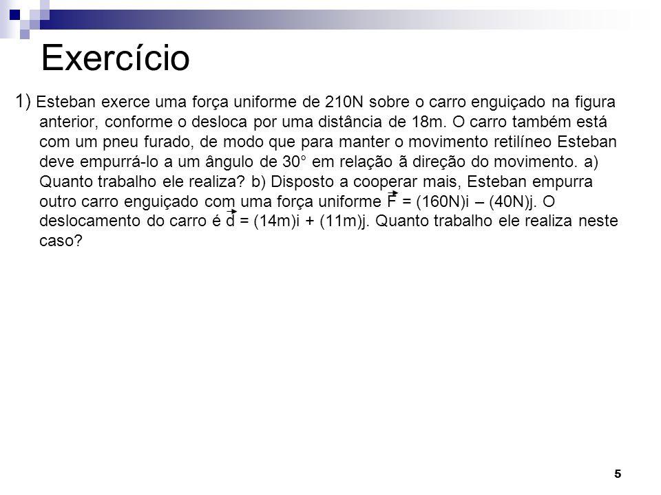 5 Exercício 1) Esteban exerce uma força uniforme de 210N sobre o carro enguiçado na figura anterior, conforme o desloca por uma distância de 18m. O ca