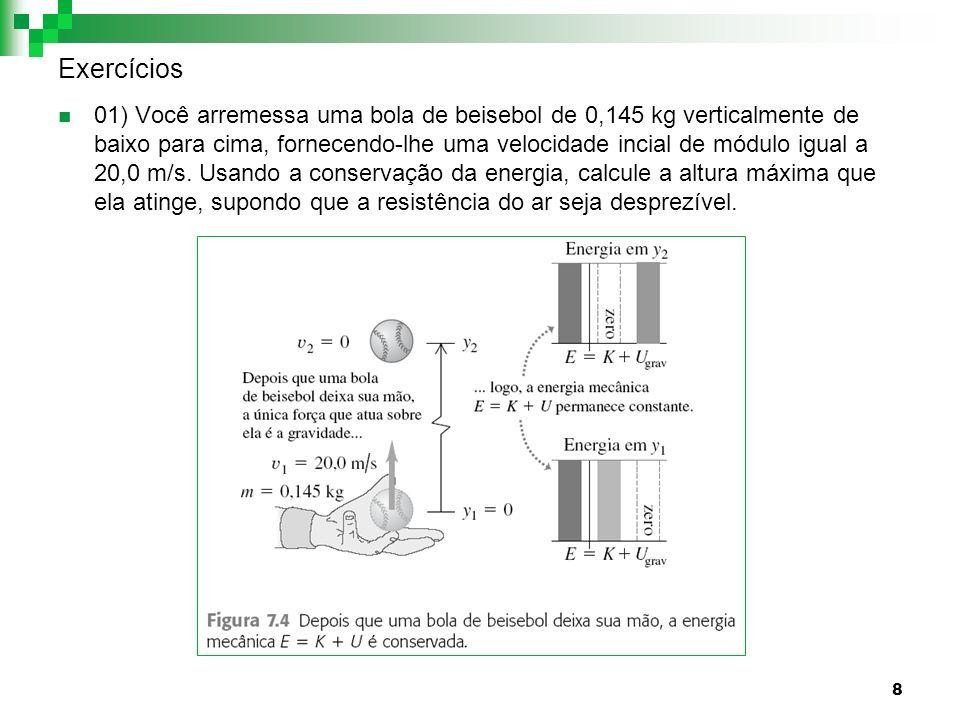 8 Exercícios 01) Você arremessa uma bola de beisebol de 0,145 kg verticalmente de baixo para cima, fornecendo-lhe uma velocidade incial de módulo igua