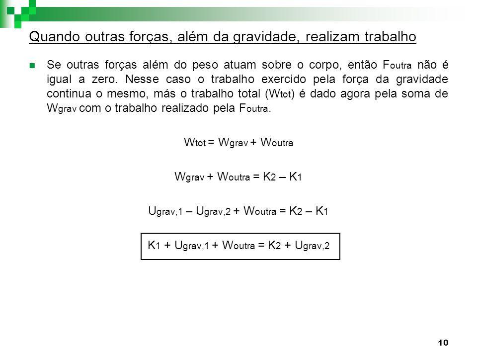10 Quando outras forças, além da gravidade, realizam trabalho Se outras forças além do peso atuam sobre o corpo, então F outra não é igual a zero. Nes