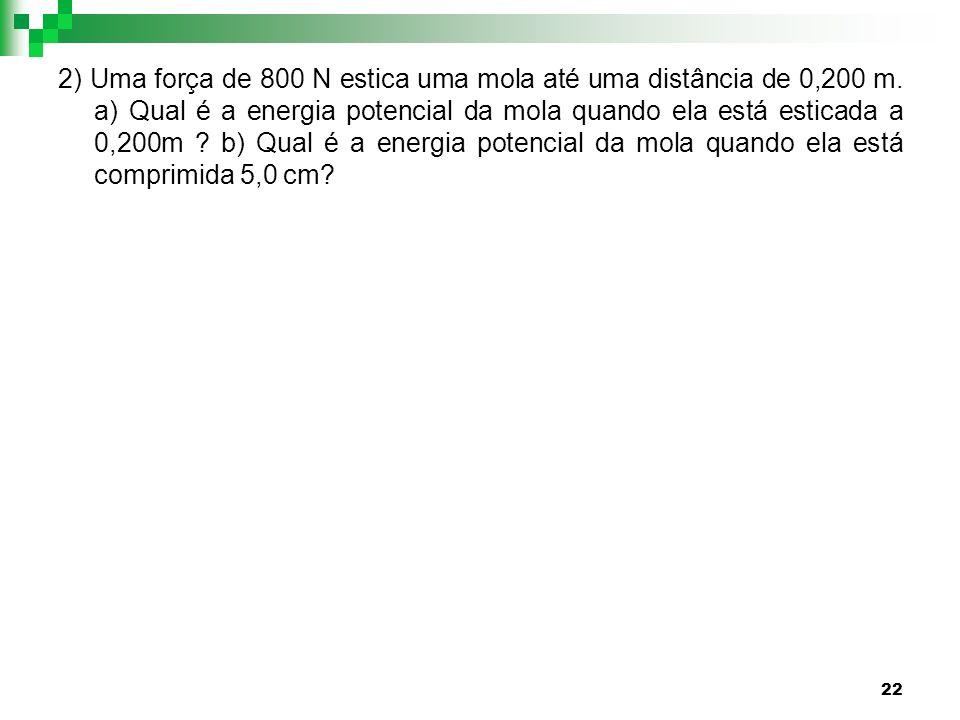 22 2) Uma força de 800 N estica uma mola até uma distância de 0,200 m. a) Qual é a energia potencial da mola quando ela está esticada a 0,200m ? b) Qu
