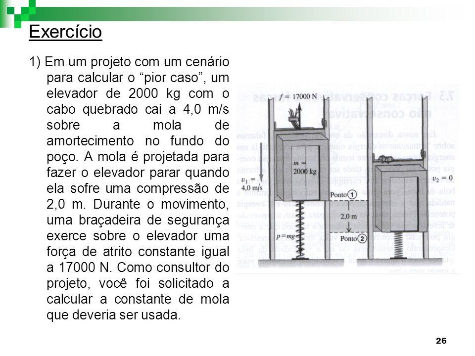 26 Exercício 1) Em um projeto com um cenário para calcular o pior caso, um elevador de 2000 kg com o cabo quebrado cai a 4,0 m/s sobre a mola de amort