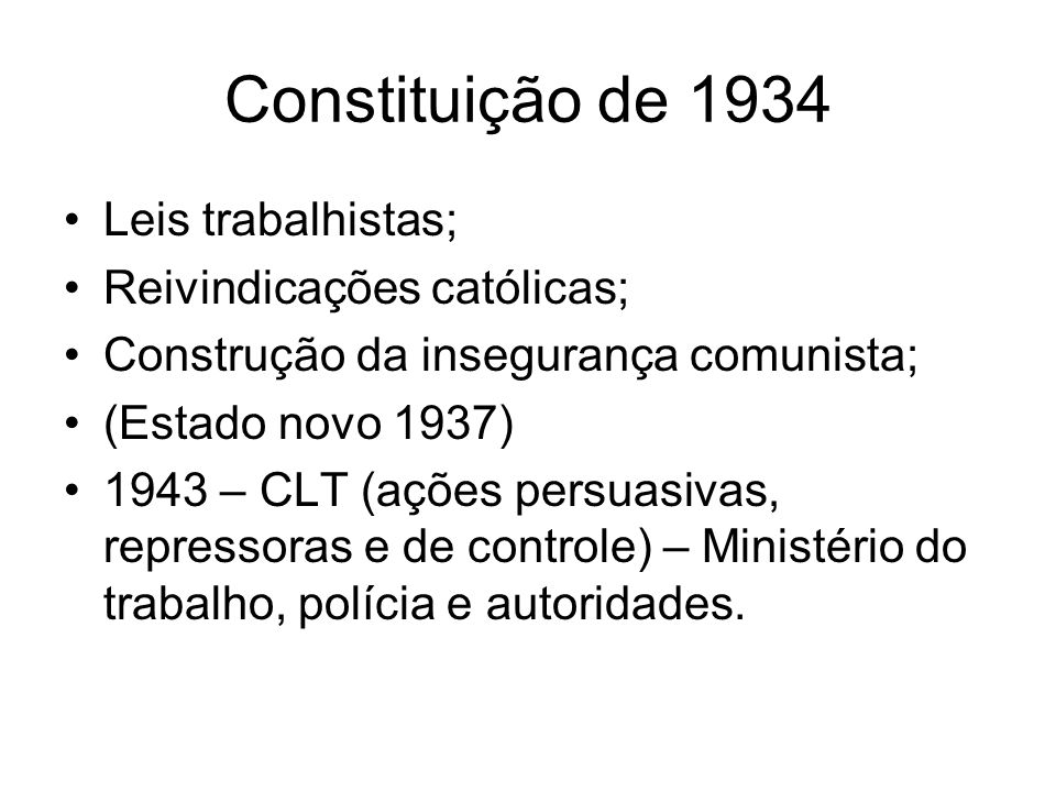 Constituição de 1934 Leis trabalhistas; Reivindicações católicas; Construção da insegurança comunista; (Estado novo 1937) 1943 – CLT (ações persuasiva