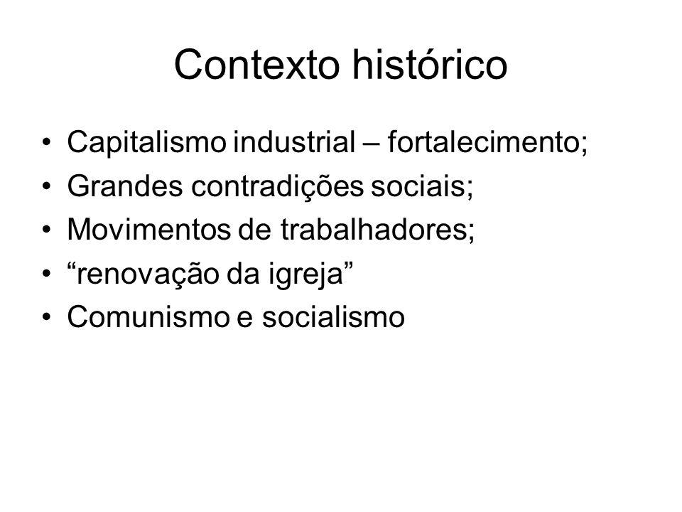 Contexto histórico Capitalismo industrial – fortalecimento; Grandes contradições sociais; Movimentos de trabalhadores; renovação da igreja Comunismo e