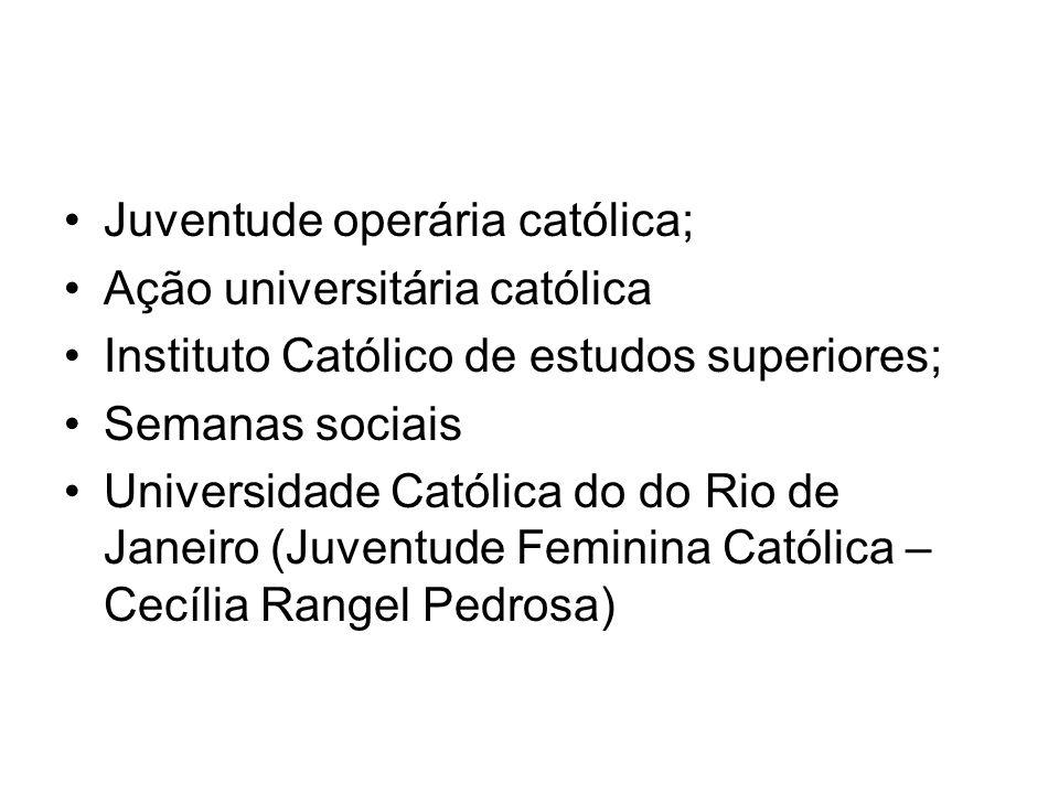 Juventude operária católica; Ação universitária católica Instituto Católico de estudos superiores; Semanas sociais Universidade Católica do do Rio de
