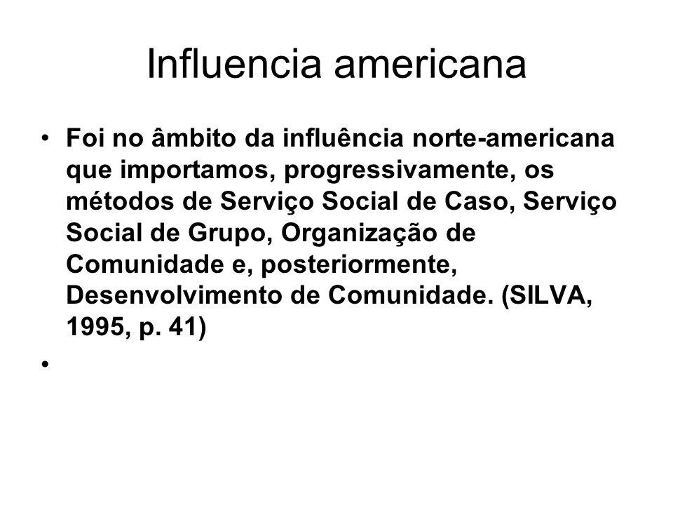 Influencia americana Foi no âmbito da influência norte-americana que importamos, progressivamente, os métodos de Serviço Social de Caso, Serviço Socia