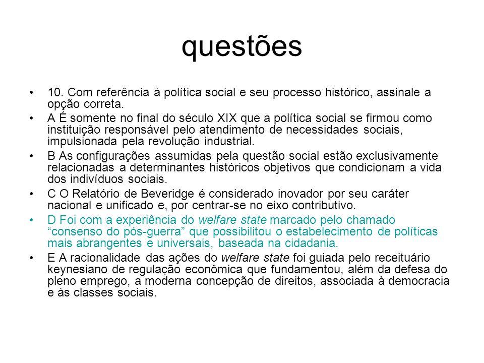 questões 10. Com referência à política social e seu processo histórico, assinale a opção correta. A É somente no final do século XIX que a política so