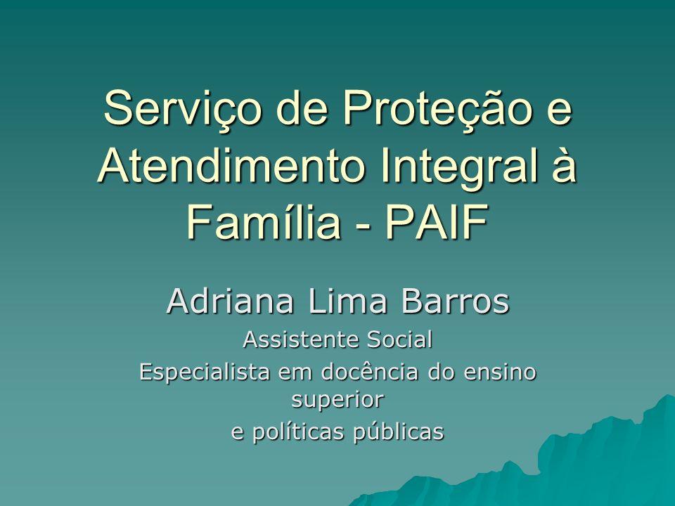 Serviço de Proteção e Atendimento Integral à Família - PAIF Adriana Lima Barros Assistente Social Especialista em docência do ensino superior e políti