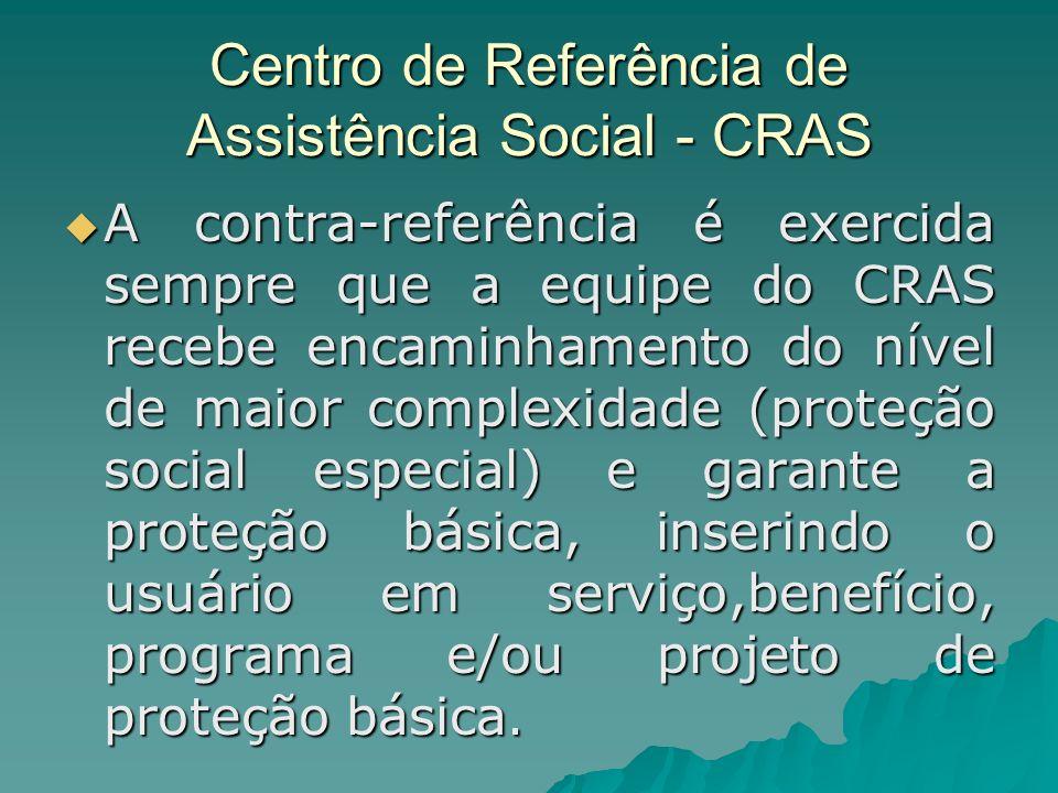 Centro de Referência de Assistência Social - CRAS A contra-referência é exercida sempre que a equipe do CRAS recebe encaminhamento do nível de maior c