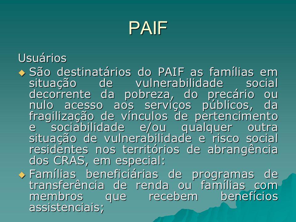 PAIF Usuários São destinatários do PAIF as famílias em situação de vulnerabilidade social decorrente da pobreza, do precário ou nulo acesso aos serviç