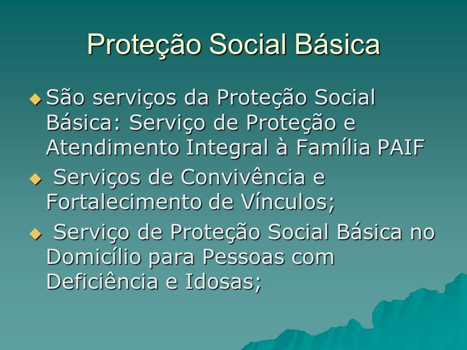 Proteção Social Básica São serviços da Proteção Social Básica: Serviço de Proteção e Atendimento Integral à Família PAIF São serviços da Proteção Soci