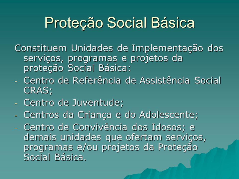 Proteção Social Básica Constituem Unidades de Implementação dos serviços, programas e projetos da proteção Social Básica: - Centro de Referência de As