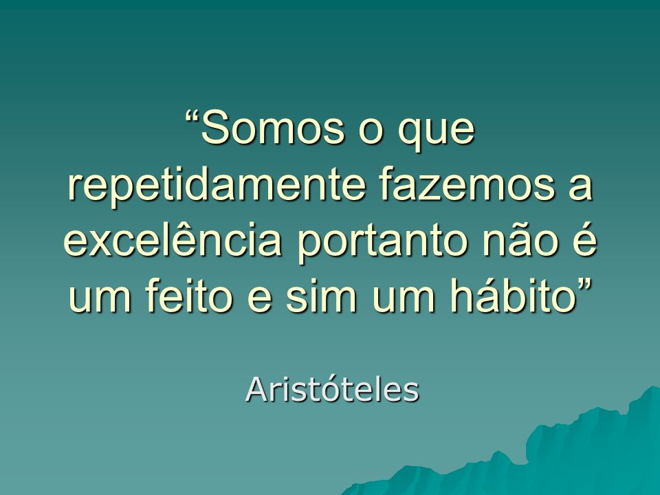Somos o que repetidamente fazemos a excelência portanto não é um feito e sim um hábito Aristóteles