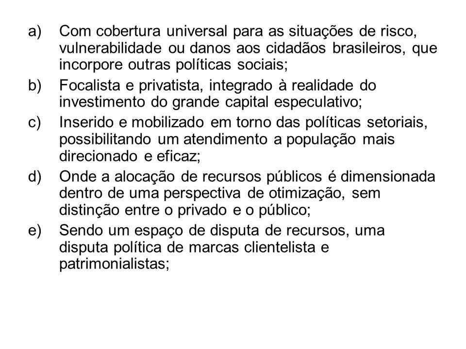 a)Com cobertura universal para as situações de risco, vulnerabilidade ou danos aos cidadãos brasileiros, que incorpore outras políticas sociais; b)Foc