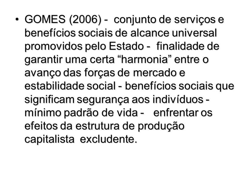 GOMES (2006) - conjunto de serviços e benefícios sociais de alcance universal promovidos pelo Estado - finalidade de garantir uma certa harmonia entre