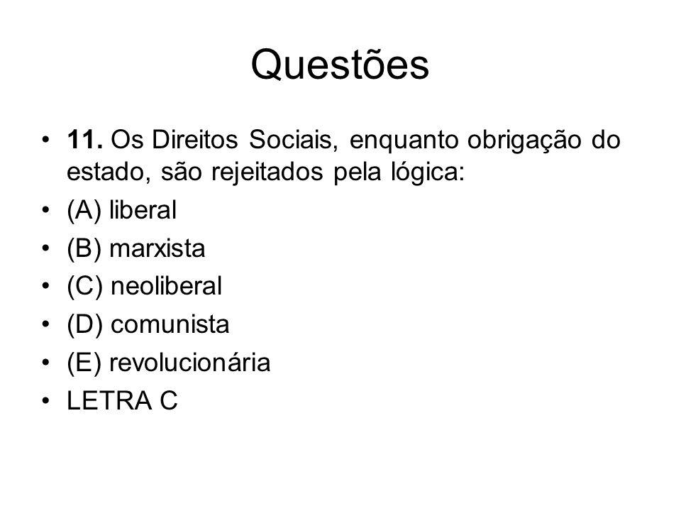 Questões 11. Os Direitos Sociais, enquanto obrigação do estado, são rejeitados pela lógica: (A) liberal (B) marxista (C) neoliberal (D) comunista (E)