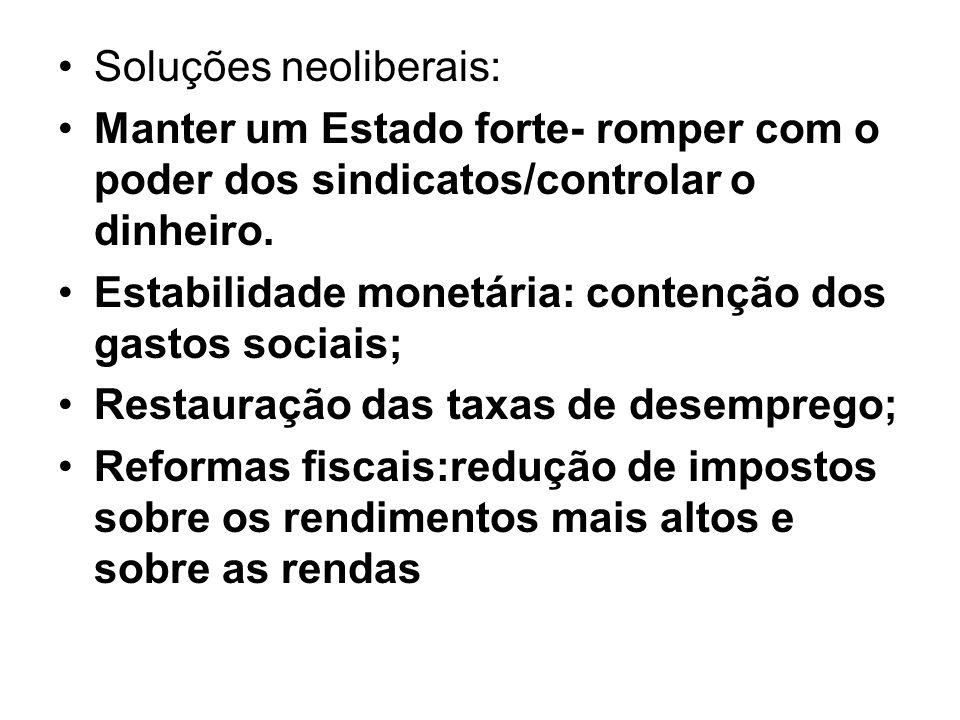 Soluções neoliberais: Manter um Estado forte- romper com o poder dos sindicatos/controlar o dinheiro. Estabilidade monetária: contenção dos gastos soc