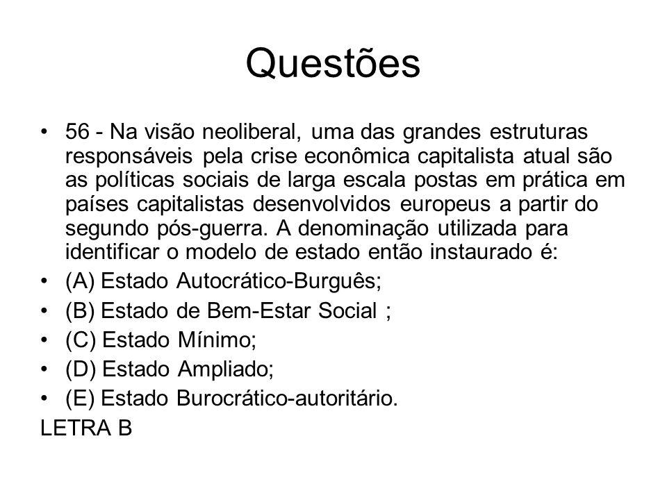 Questões 56 - Na visão neoliberal, uma das grandes estruturas responsáveis pela crise econômica capitalista atual são as políticas sociais de larga es