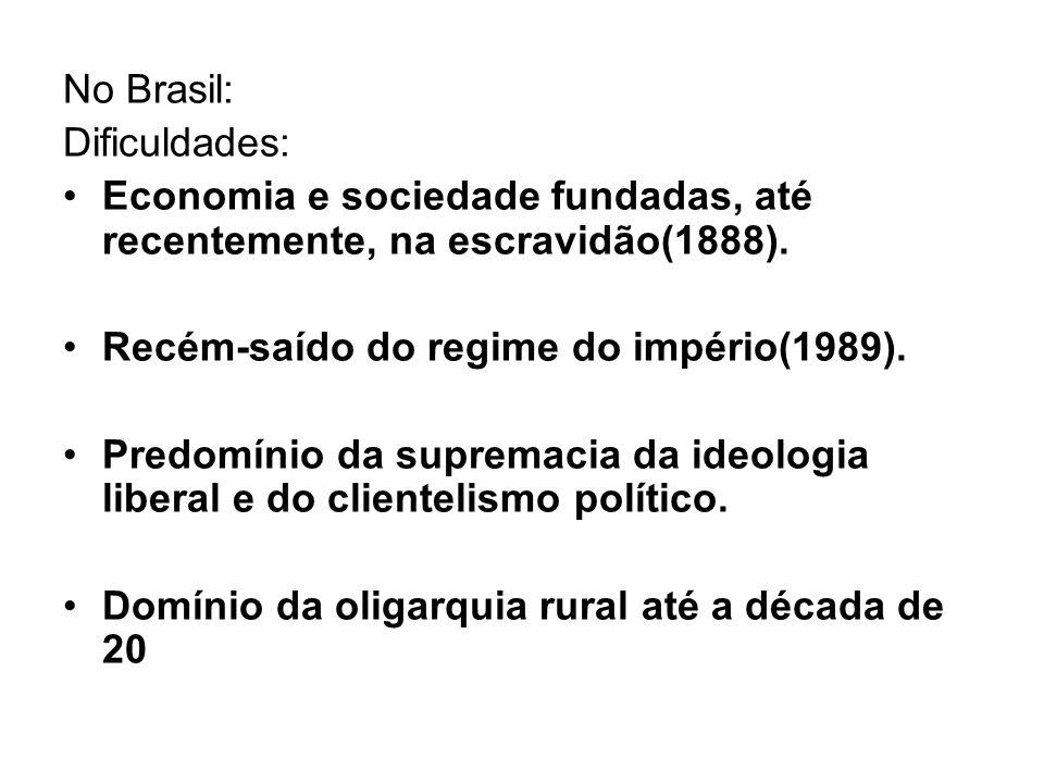No Brasil: Dificuldades: Economia e sociedade fundadas, até recentemente, na escravidão(1888). Recém-saído do regime do império(1989). Predomínio da s