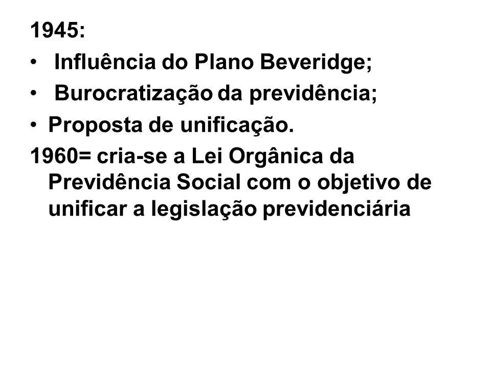 1945: Influência do Plano Beveridge; Burocratização da previdência; Proposta de unificação. 1960= cria-se a Lei Orgânica da Previdência Social com o o
